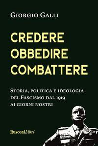 CREDERE OBBEDIRE COMBATTERE - STORIA POLITICA E IDEOLOGIA DEL FASCISMO DAL 1919 AI...