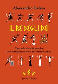 RE DEGLI DEI - ZEUS E LE DIVINITA' GRECHE: LE MERAVIGLIOSE STORIE DEL MONDO ANTICO di...