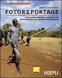 Fotoreportage. Esperienze, trucchi e segreti di un professionista del racconto fotografico