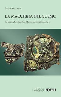 MACCHINA DEL COSMO - LA MERAVIGLIA SCIENTIFICA DEL MECCANISMO DI ANTICITERA di JONES...