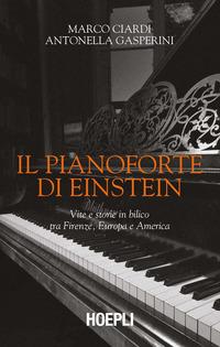PIANOFORTE DI EINSTEIN - VITE E STORIE IN BILICO TRA FIRENZE EUROPA E AMERICA di CIARDI...
