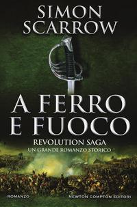 A FERRO E FUOCO - REVOLUTION SAGA di SCARROW SIMON
