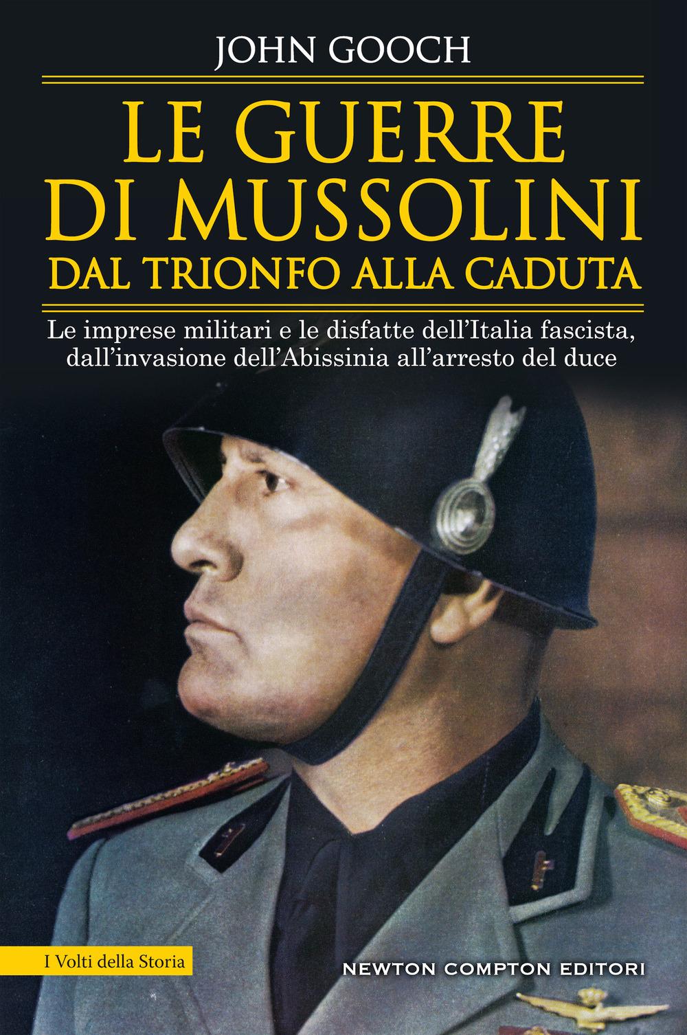 Le guerre di Mussolini dal trionfo alla caduta. Le imprese militari e le disfatte dell'Italia fascista,dall'invasione dell'Abissinia all'arresto del duce