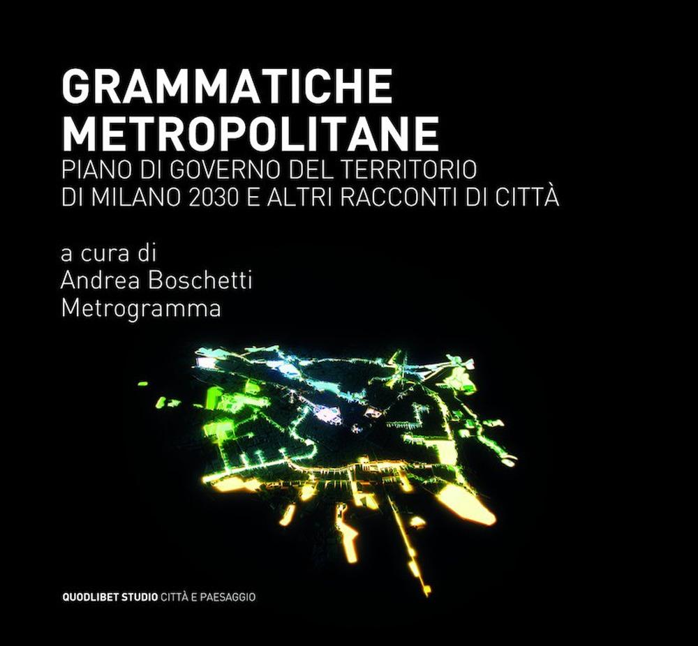 GRAMMATICHE METROPOLITANE. PIANO DI GOVERNO DEL TERRITORIO DI MILANO 2030 E ALTRI RACCONTI DI CITTÀ - Boschetti A. (cur.); Metrogramma (cur.) - 9788822900494