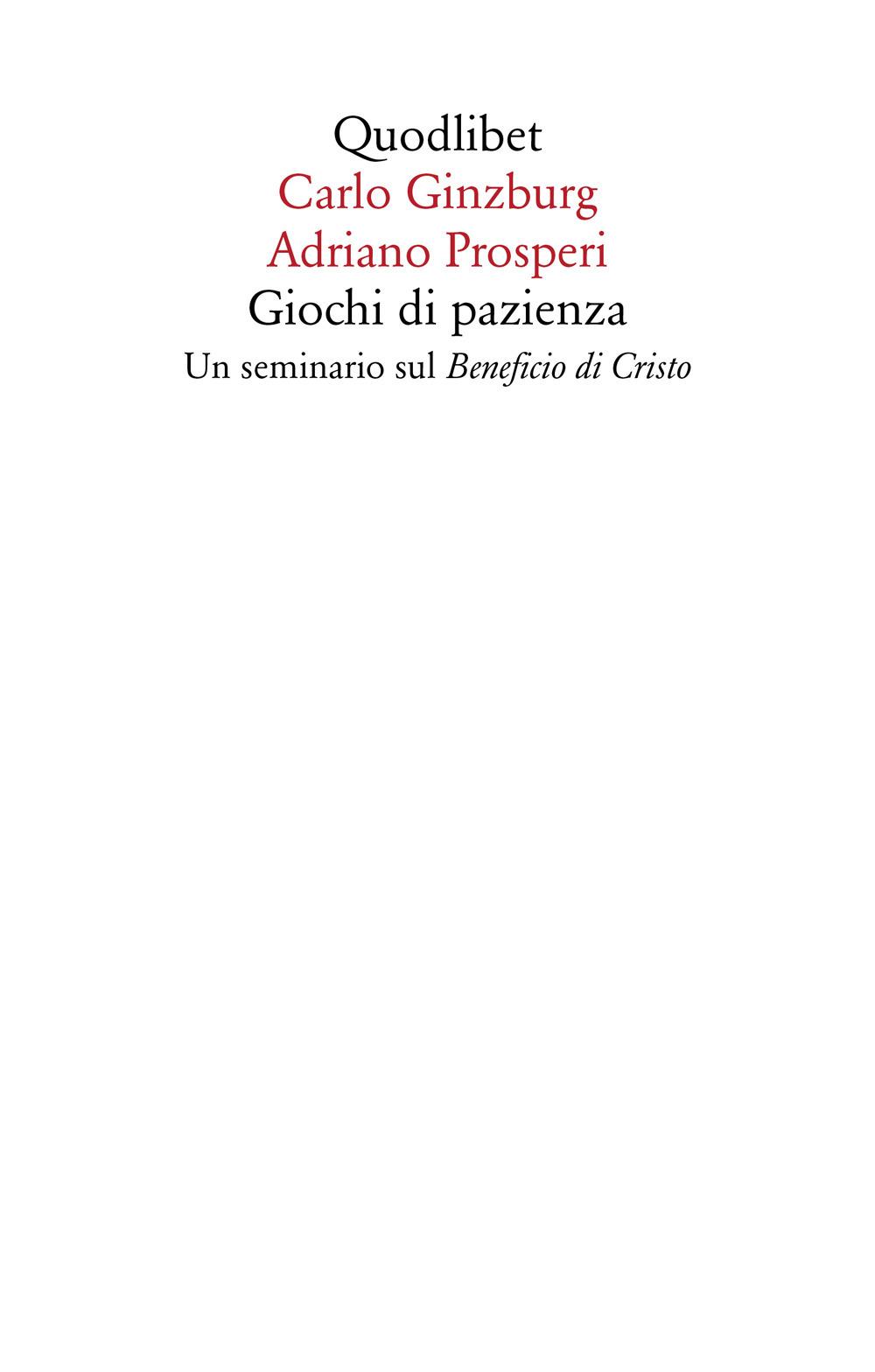 GIOCHI DI PAZIENZA. UN SEMINARIO SUL «BENEFICIO DI CRISTO» - Ginzburg Carlo; Prosperi Adriano - 9788822904959