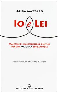 IO E LEI - MANUALE DI MANUTENZIONE OLISTICA PER UNA VAGINA CONSAPEVOLE di MAZZARO ALIDA