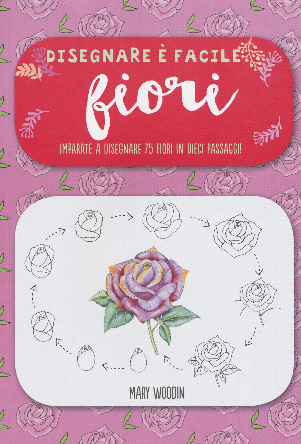 Fiori. Imparate a disegnare 75 fiori in dieci passaggi! Disegnare è facile. Ediz. illustrata