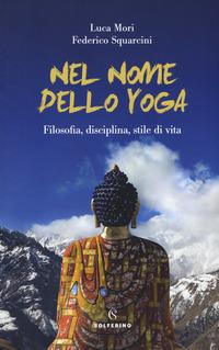 NEL NOME DELLO YOGA - FILOSOFIA DISCIPLINA STILE DI VITA di MORI L. - SQUARCINI F.