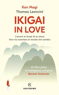 IKIGAI IN LOVE - L'AMORE AI TEMPI DI SE STESSI - UNA VIA ORIENTALE AL MONDO CHE CAMBIA...