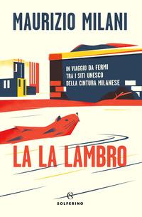 LA LA LAMBRO - IN VIAGGIO DA FERMI TRA I SITI UNESCO DELLA CULTURA MILANESE di MILANI...