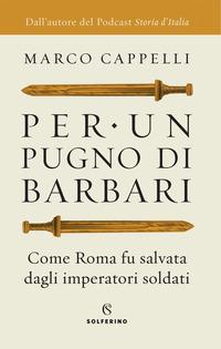 PER UN PUGNO DI BARBARI - COME ROMA FU SALVATA DAGLI IMPERATORI SOLDATI di CAPPELLI MARCO