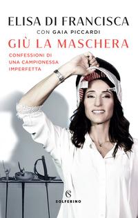 GIU' LA MASCHERA - CONFESSIONI DI UNA CAMPIONESSA IMPERFETTA di DI FRANCISCA E. -...
