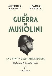 GUERRA DI MUSSOLINI - LA DISFATTA DELL'ITALIA FASCISTA di CARIOTI A. - RASTELLI P.
