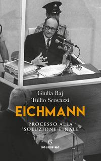 EICHMANN - PROCESSO ALLA «SOLUZIONE FINALE di BAJ G. - SCOVAZZI T.