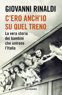 C'ERO ANCH'IO SU QUEL TRENO - LA VERA STORIA DEI BAMBINI CHE UNIRONO L'ITALIA di...