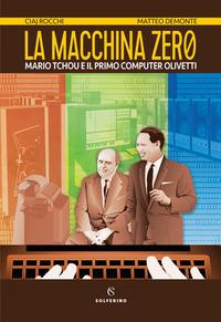 MACCHINA ZERO - MARIO TCHOU E IL PRIMO COMPUTER OLIVETTI di ROCCHI C. - DEMONTE M.