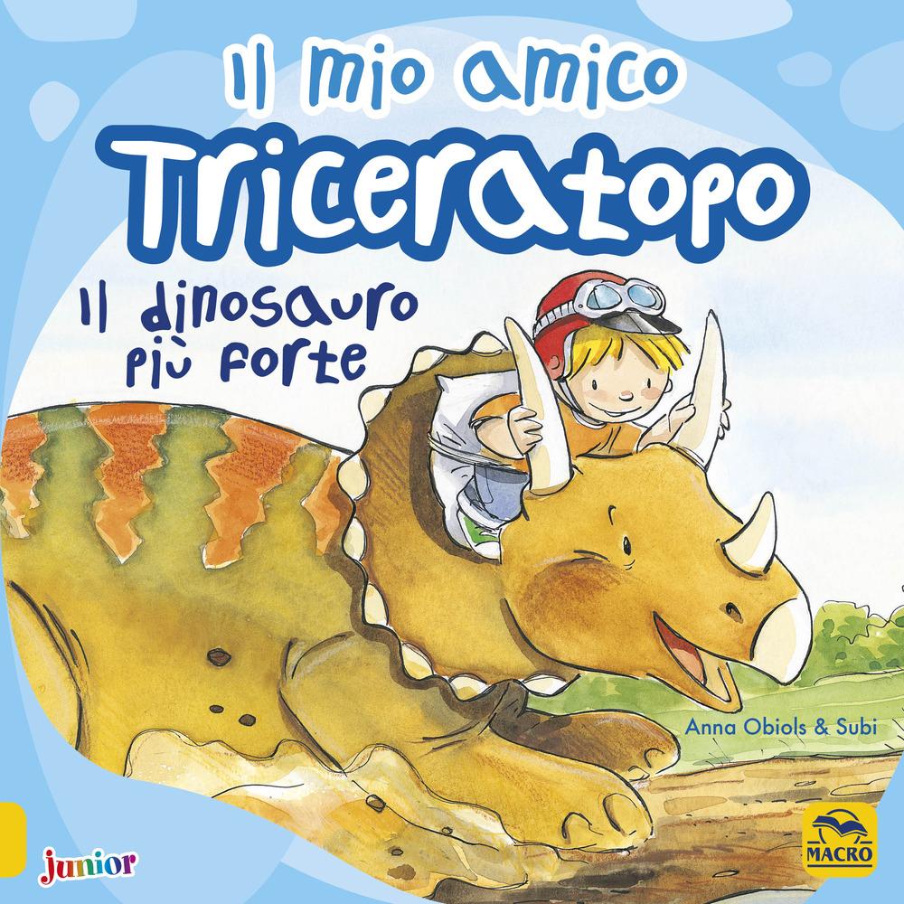 Il mio amico triceratopo. Il dinosauro più forte. Ediz. a colori