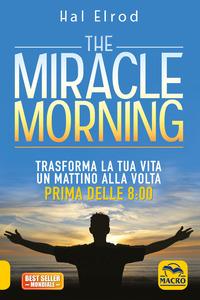 THE MIRACLE MORNING - TRASFORMA LA TUA VITA UN MATTINO ALLA VOLTA PRIMA DELLE 8.00 di...