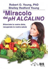MIRACOLO DEL PH ALCALINO - BILANCIARE LA VOSTRA DIETA RECUPERARE LA VOSTRA SALUTE di...