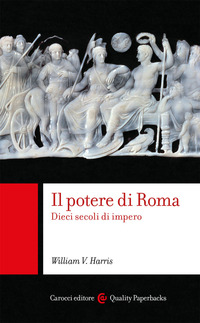 POTERE DI ROMA - DIECI SECOLI DI IMPERO di HARRIS WILLIAM V.