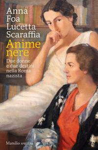 ANIME NERE - DUE DONNE E DUE DESTINI NELLA ROMA NAZISTA di FOA A. - SCARAFFIA L.