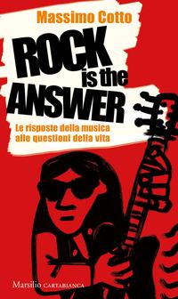 ROCK IS THE ANSWER - LE RISPOSTE DELLA MUSICA ALLE QUESTIONI DELLA VITA di COTTO MASSIMO