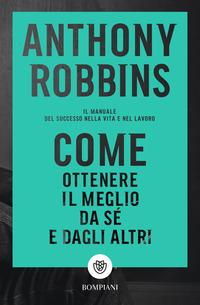 COME OTTENERE IL MEGLIO DA SE' E DAGLI ALTRI di ROBBINS ANTHONY