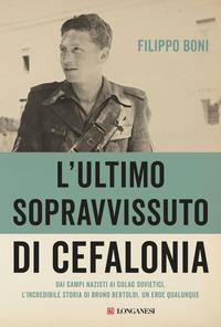 ULTIMO SOPRAVVISSUTO DI CEFALONIA - DAI CAMPI NAZISTI AI GULAG SOVIETICI - BRUNO...