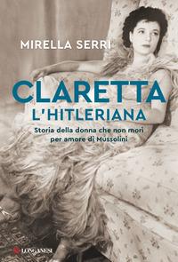 CLARETTA L'HITLERIANA - STORIA DELLA DONNA CHE NON MORI' PER AMORE DI MUSSOLINI di...