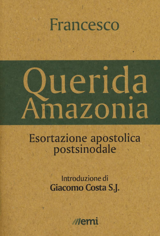 «QUERIDA AMAZONIA». ESORTAZIONE APOSTOLICA POSTSINODALE AL POPOLO DI DIO E A TUTTE LE PERSONE DI BUONA VOLONTÀ - Francesco (Jorge Mario Bergoglio) - 9788830724686