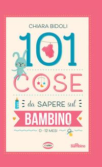 101 COSE DA SAPERE SUL BAMBINO 0 - 12 MESI di BIDOLI CHIARA
