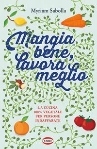 MANGIA BENE LAVORA MEGLIO - LA CUCINA 100% VEGETALE PER PERSONE INDAFFARATE di SABOLLA...