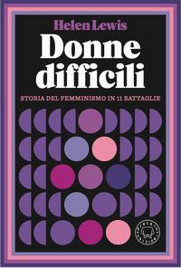 DONNE DIFFICILI - STORIA DEL FEMMINISMO IN 11 BATTAGLIE di LEWIS HELEN