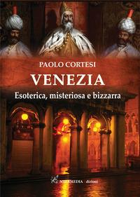 VENEZIA - ESOTERICA MISTERIOSA E BIZZARRA di CORTESI PAOLO