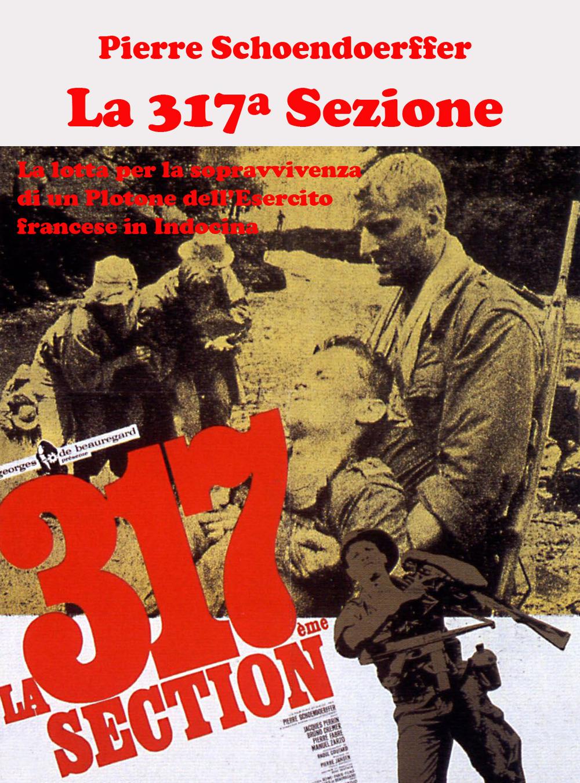 La 317ª sezione. La lotta per la sopravvivenza di un plotone dell'esercito francese in Indocina. Ediz. illustrata