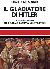 GLADIATORE DI HITLER - VITA E BATTAGLIE DEL GENERALE D'ARMATA SS SEPP DIETRICH di...