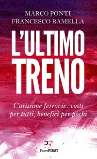 ULTIMO TRENO - CARISSIME FERROVIE COSTI PER TUTTI BENEFICI PER POCHI di PONTI M. -...