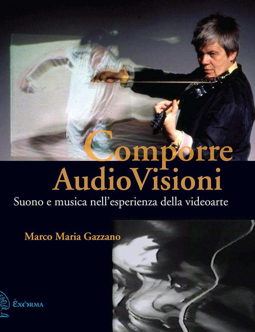 COMPORRE AUDIOVISIONI. SUONO E MUSICA NELL'ESPERIENZA DELLA VIDEOARTE - Gazzano Marco Maria - 9788831461153