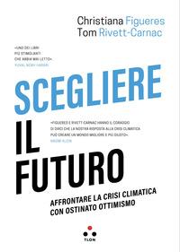SCEGLIERE IL FUTURO - AFFRONTARE LA CRISI CLIMATICA CON OSTINATO OTTIMISMO di FIGUERES...
