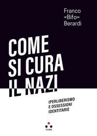 COME SI CURA IL NAZI - IPERLIBERISMO E OSSESSIONI IDENTITARIE di BERARDI FRANCO - BIFO