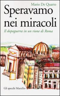 SPERAVAMO NEI MIRACOLI - IL DOPOGUERRA IN UN RIONE DI ROMA di DE QUARTO MARIO
