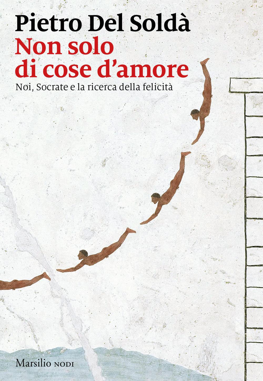 NON SOLO DI COSE D'AMORE. NOI, SOCRATE E LA RICERCA DELLA FELICITÀ - 9788831749367