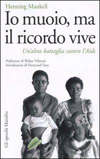 IO MUOIO MA IL RICORDO VIVE - UN'ALTRA BATTAGLIA CONTRO L'AIDS di MANKELL HENNING