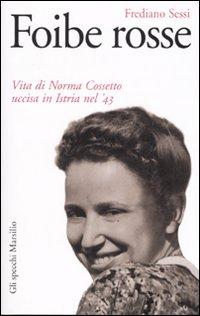 FOIBE ROSSE - VITA DI NORMA COSSETTO UCCISA IN ISTRIA NEL '43 di SESSI FREDIANO