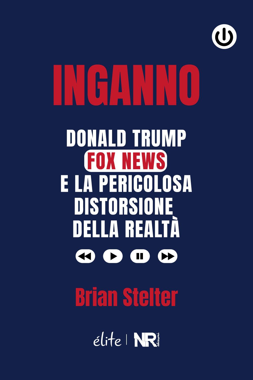 Inganno. Donald Trump, Fox News e la pericolosa distorsione della realtà