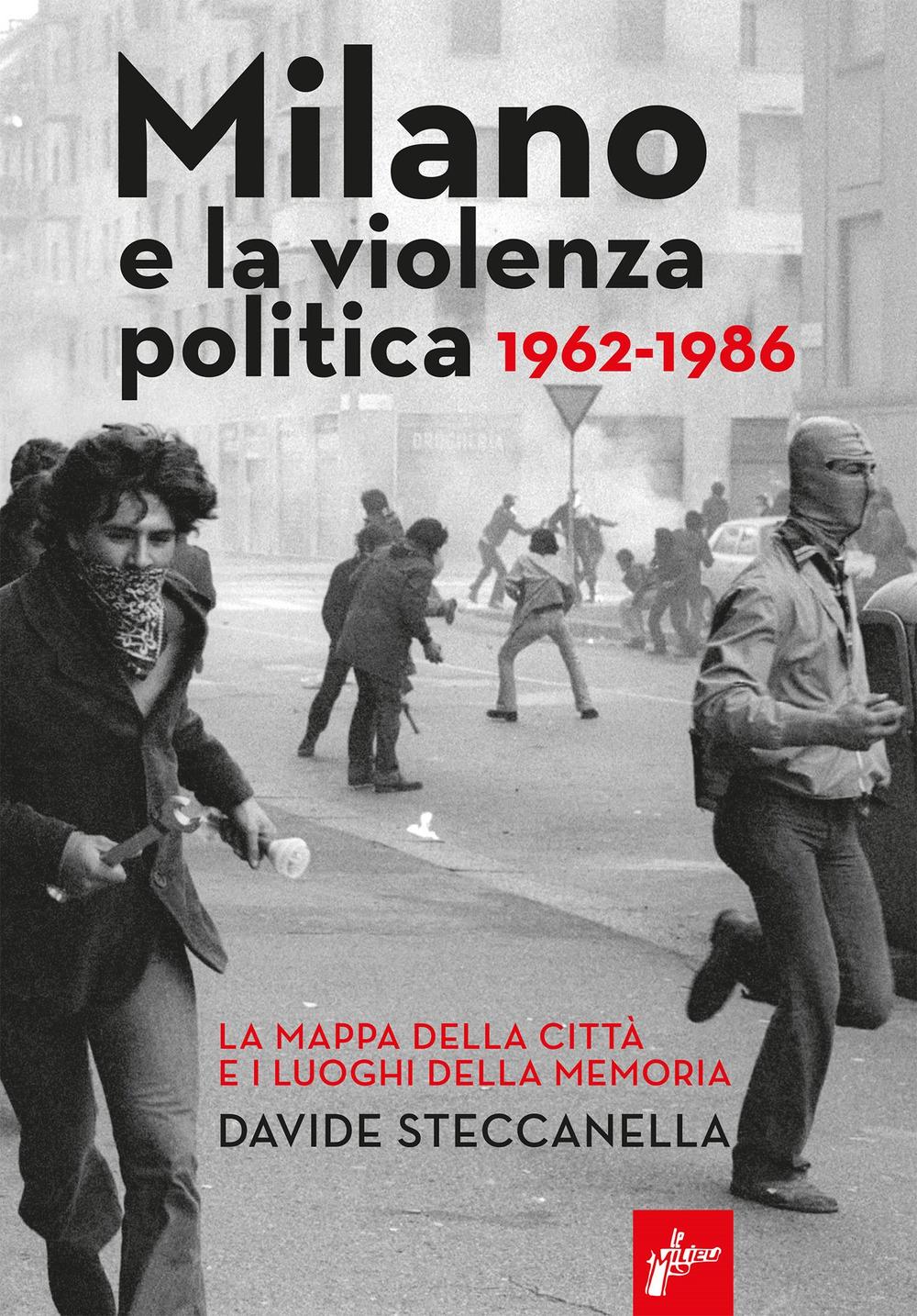 MILANO E LA VIOLENZA POLITICA 1962-1986. LA MAPPA DEI LUOGHI DELLA CITTÀ E I LUOGHI DELLA MEMORIA - Steccanella Davide - 9788831977616