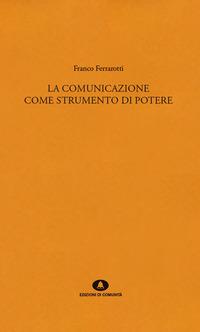 COMUNICAZIONE COME STRUMENTO DI POTERE di FERRAROTTI FRANCO