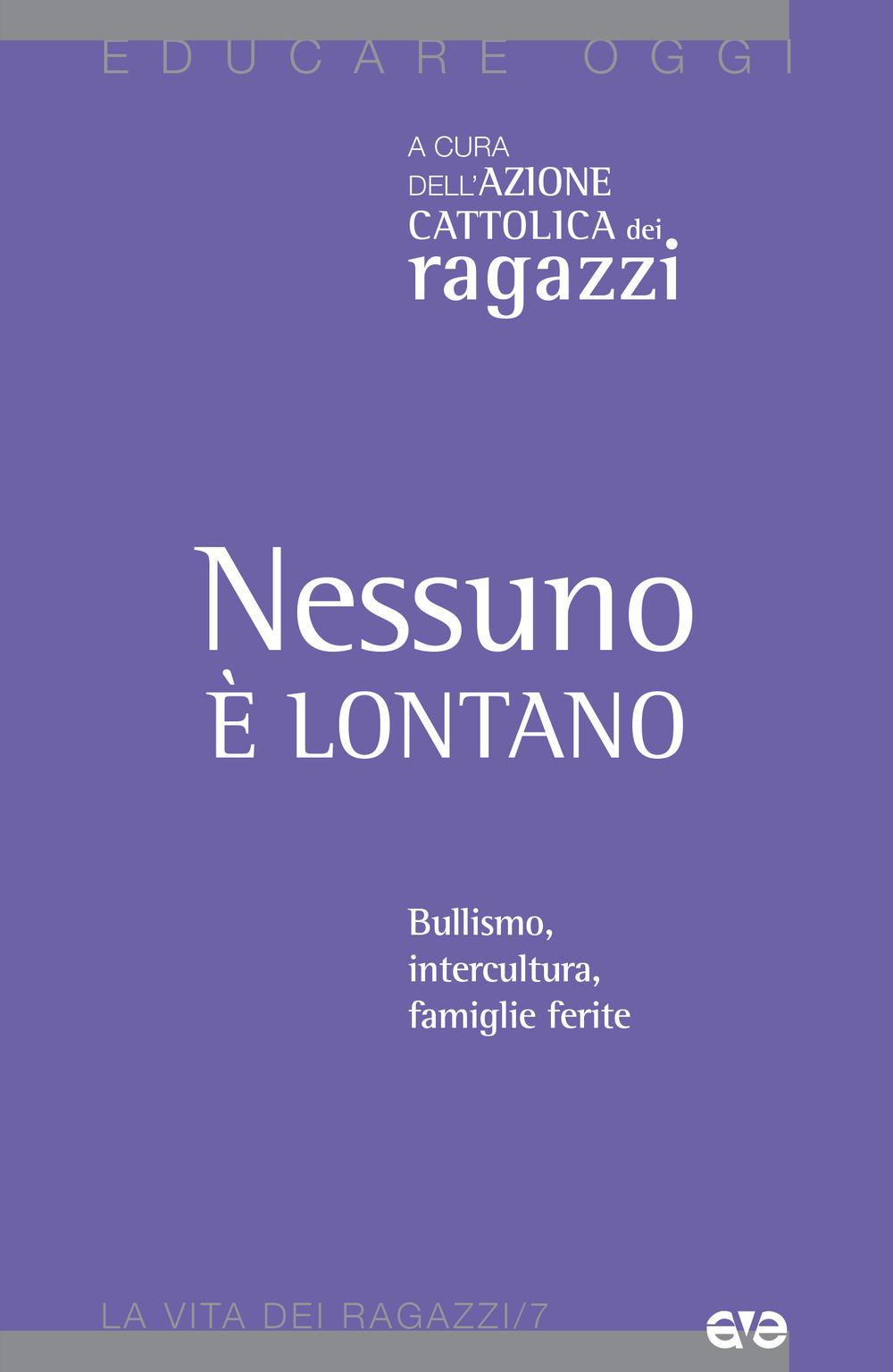 NESSUNO È LONTANO. BULLISMO, INTERCULTURA, FAMIGLIE FERITE - Azione Cattolica ragazzi (cur.) - 9788832711011