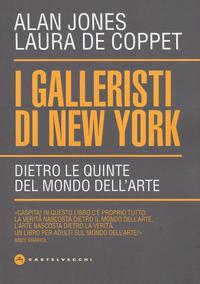GALLERISTI DI NEW YORK - DIETRO LE QUINTE DEL MONDO DELL'ARTE di JONES A. - DE COPPET L.