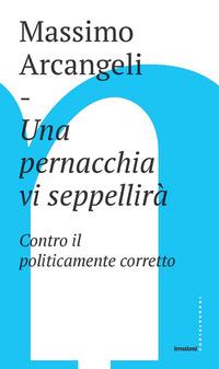 PERNACCHIA VI SEPPELLIRA' - CONTRO IL POLITICAMENTE CORRETTO di ARCANGELI MASSIMO